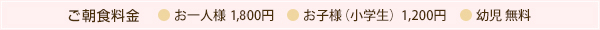 ご朝食料金 お一人様 2,000円 お子様(小学生)1,200円 幼児 無料
